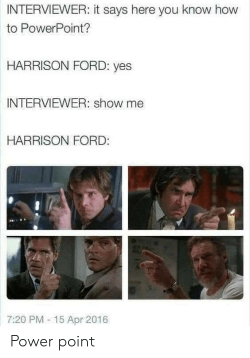 It Says Here: INTERVIEWER: it says here you know how  to PowerPoint?  HARRISON FORD: yes  INTERVIEWER: show me  HARRISON FORD:  7:20 PM- 15 Apr 2016 Power point