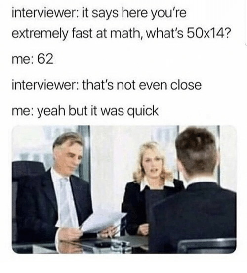 It Says Here: interviewer: it says here you're  extremely fast at math, what's 50x14?  me: 62  interviewer: that's not even close  me: yeah but it was quick