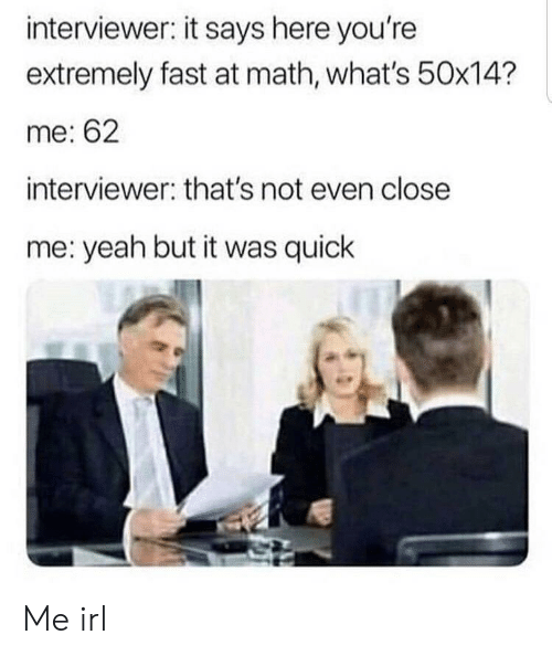 It Says Here: interviewer: it says here you're  extremely fast at math, what's 50x14?  me: 62  interviewer: that's not even close  me: yeah but it was quick Me irl
