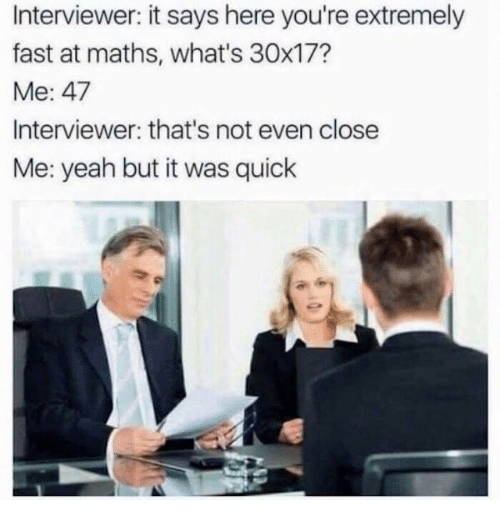 Dank, Yeah, and 🤖: Interviewer: it says here you're extremely  fast at maths, what's 30x17?  Me: 47  Interviewer: that's not even close  Me: yeah but it was quick