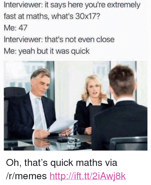 """Memes, Yeah, and Http: Interviewer: it says here you're extremely  fast at maths, what's 30x17?  Me: 47  Interviewer: that's not even close  Me: yeah but it was quick <p>Oh, that&rsquo;s quick maths via /r/memes <a href=""""http://ift.tt/2iAwj8k"""">http://ift.tt/2iAwj8k</a></p>"""