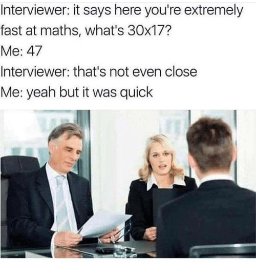It Says Here: Interviewer: it says here you're extremely  fast at maths, what's 30x17?  Me: 47  Interviewer: that's not even close  Me: yeah but it was quick