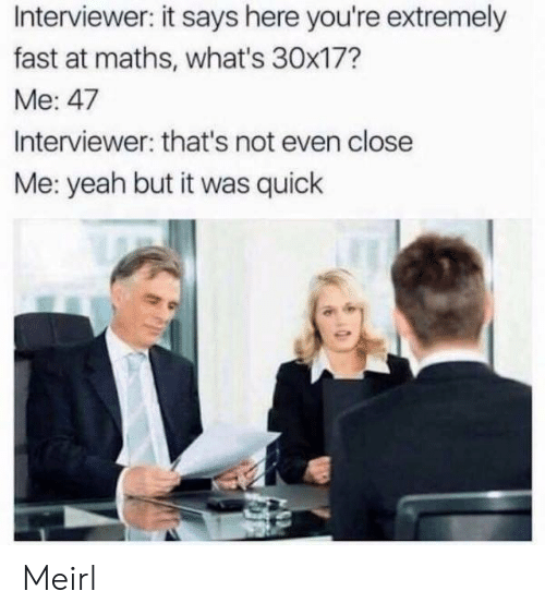It Says Here: Interviewer: it says here you're extremely  fast at maths, what's 30x17?  Me: 47  Interviewer: that's not even close  Me: yeah but it was quick Meirl