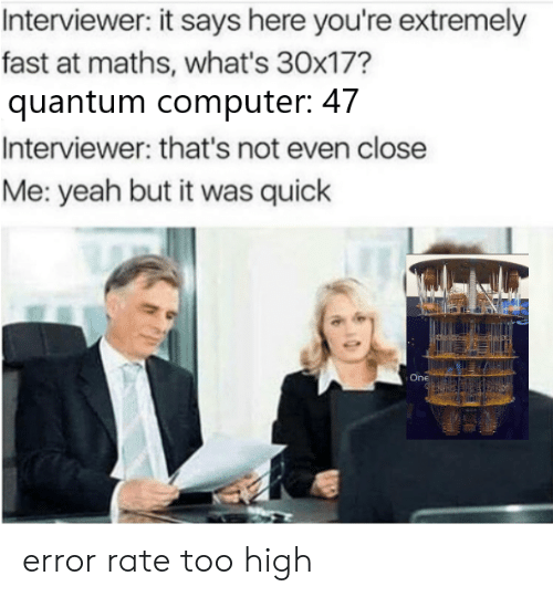 It Says Here: Interviewer: it says here you're extremely  fast at maths, what's 30x17?  quantum computer: 47  Interviewer: that's not even close  Me: yeah but it was quick  One error rate too high