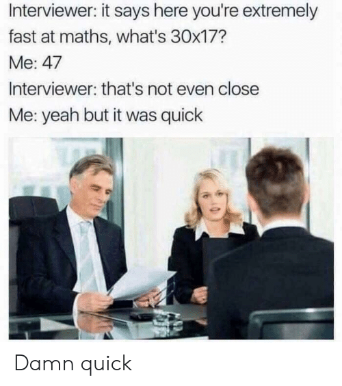 It Says Here: Interviewer: it says here you're extremely  fast at maths, what's 30x17?  Me: 47  Interviewer: that's not even close  Me: yeah but it was quick Damn quick