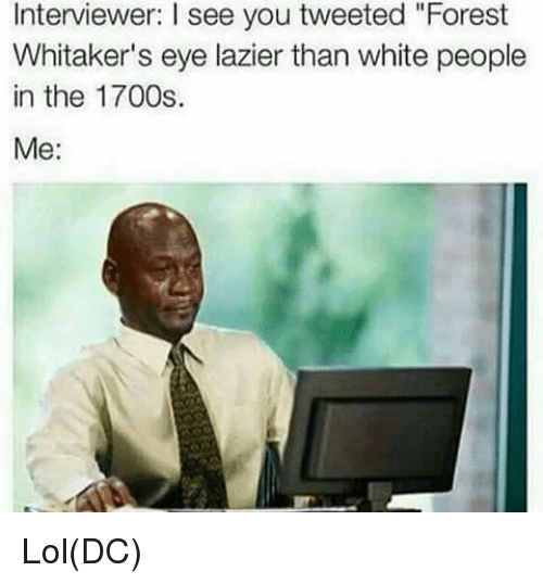 "Forest Whitakers Eye: Interviewer: l see you tweeted ""Forest  Whitaker's eye lazier than white people  in the 1700s.  Me Lol(DC)"