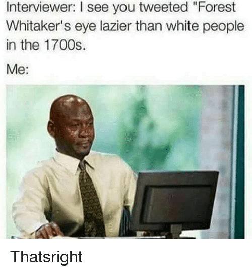 "Forest Whitakers Eye: Interviewer: l see you tweeted ""Forest  Whitaker's eye lazier than white people  in the 1700s.  Me Thatsright"