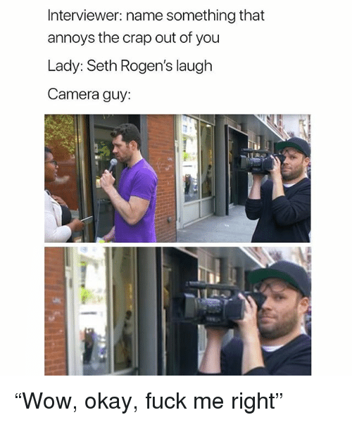 "Name Something That: Interviewer: name something that  annoys the crap out of you  Lady:Seth Rogen's laugh  Camera guy: ""Wow, okay, fuck me right"""