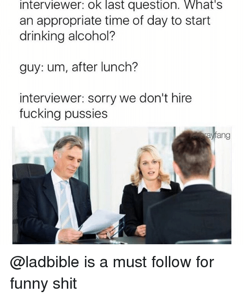 Drinking, Fucking, and Funny: Interviewer: Ok last question. What's  an appropriate time of day to start  drinking alcohol?  guy: um, after lunch?  interviewer: sorry we don't hire  fucking pussies  ang @ladbible is a must follow for funny shit