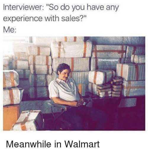 """Meanwhile In Walmart: Interviewer: """"So do you have any  experience with sales?""""  Me:"""