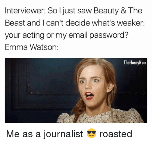 Emma Watson, Memes, and Saw: Interviewer: So I just saw Beauty & The  Beast and can't decide what's weaker:  your acting or my email password?  Emma Watson:  The HornyNun Me as a journalist 😎 roasted