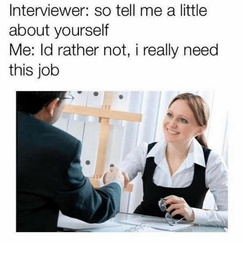 Dank, 🤖, and Job: Interviewer: so tell me a little  about yourself  Me: ld rather not, i really need  this job