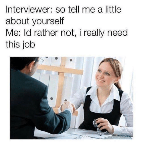 Job, Aed, and This: Interviewer: so tell me a little  about yourself  Me: ld rather not, i really need  this job