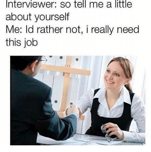 Dank Memes, Job, and This: Interviewer:  so  tell  me  a  little  about yourself  Me: ld rather not, i really need  this job
