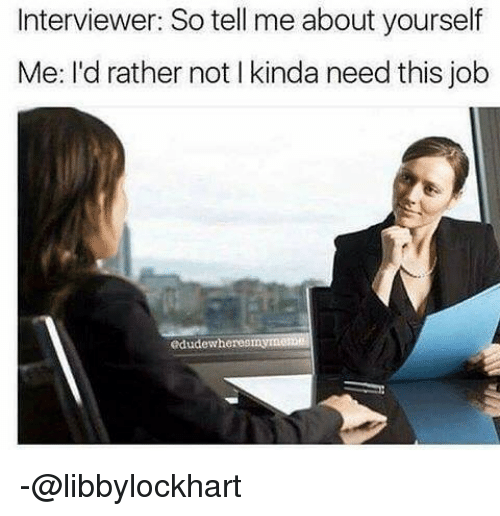 Relatable, Job, and This: Interviewer: So tell me about yourself  Me: I'd rather not Ikinda need this job  edudewheres -@libbylockhart