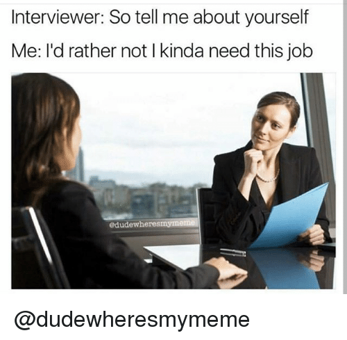 interviewer so tell me about yourself me i d rather not l