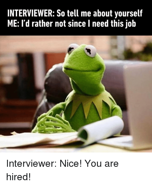 Dank, Nice, and 🤖: INTERVIEWER: So tell me about yourself  ME: I'd rather not since l need this job Interviewer: Nice! You are hired!