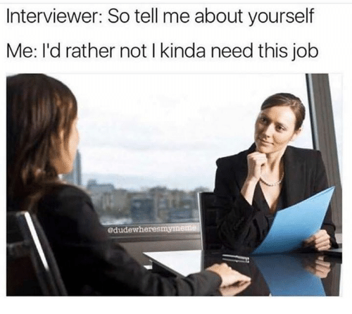 Memes, 🤖, and Job: Interviewer: So tell me about yourself  Me: l'd rather not l kinda need this job  edudewheresmymeme