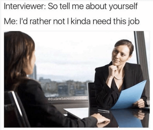Interviewer: Interviewer: So tell me about yourself  Me: l'd rather not I kinda need this job  edudewheresmymeme