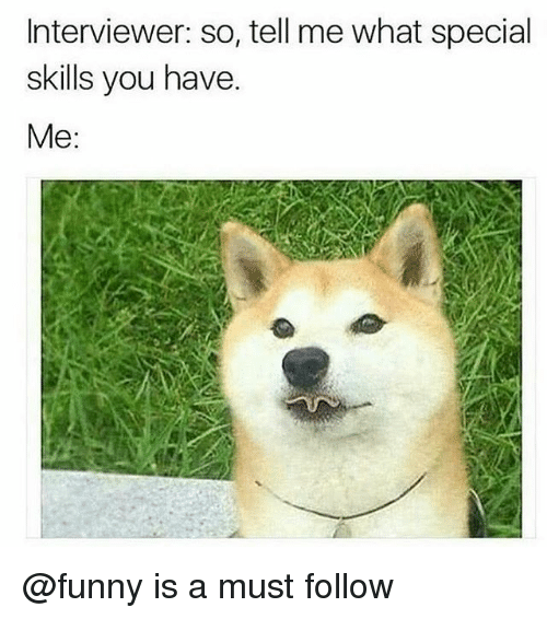 Funny, You, and What: Interviewer: so, tell me what special  skills you have.  Me: @funny is a must follow