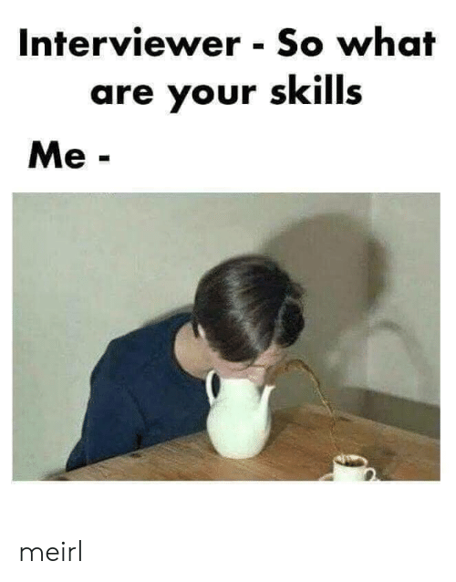 Interviewer: Interviewer So what  are your skills  Me- meirl