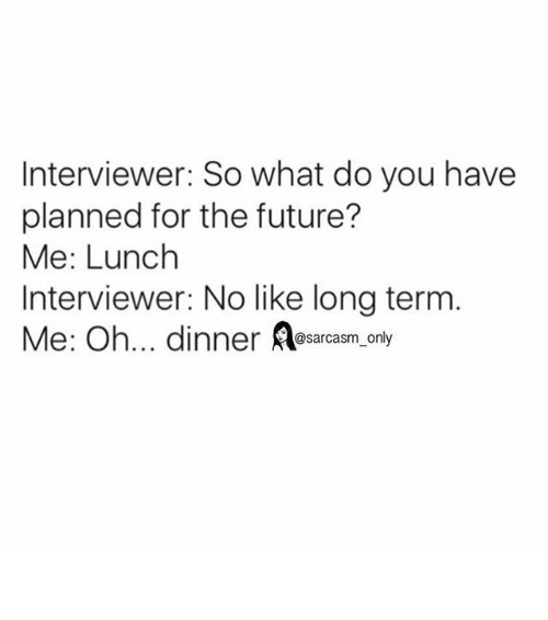 Funny, Future, and Memes: Interviewer: So what do you have  planned for the future?  Me: Lunch  Interviewer: No like long term  Me: Oh... dinner A@sarcasm only ⠀