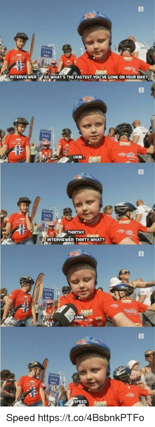 Funny, Bike, and Speed: INTERVIEWER: SO WHAT S THE FASTEST YOU VEGONE ON YOUR BiKE?  UHM  THIRTHY  NTERVIEWER THIRTY WHAT?  UHM  SPEED Speed https://t.co/4BsbnkPTFo