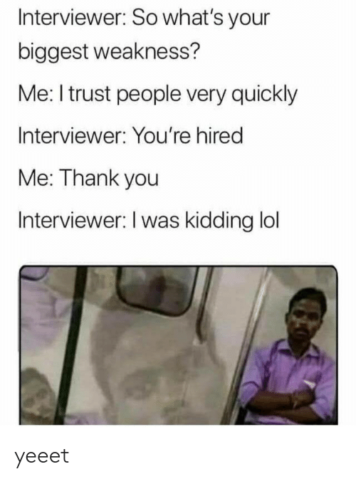 Interviewer: Interviewer: So what's your  biggest weakness?  Me: I trust people very quickly  Interviewer: You're hired  Me: Thank you  Interviewer: I was kidding lol yeeet
