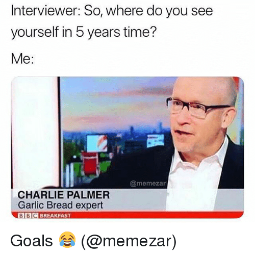 Charlie, Goals, and Memes: Interviewer: So, where do you see  yourself in 5 years time?  Me:  @memezan  CHARLIE PALMER  Garlic Bread expert  BI  BIC BREAKFAST Goals 😂 (@memezar)