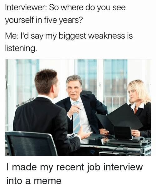 Interviewer So Where Do You See Yourself in Five Years? Me ...