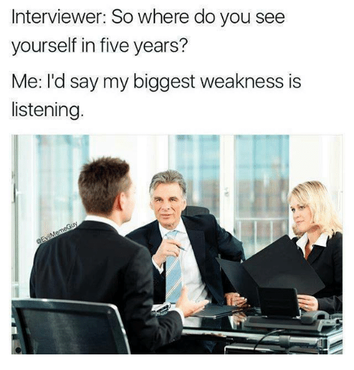 Dank Memes, You, and Five: Interviewer: So where do you see  yourself in five years?  Me: I'd say my biggest weakness is  listening.