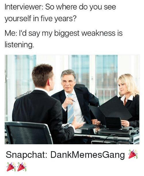 Memes, Snapchat, and 🤖: Interviewer: So where do you see  yourself in five years?  Me: I'd say my biggest weakness is  listening. Snapchat: DankMemesGang 🎉🎉🎉