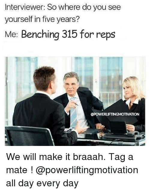Memes, 🤖, and Day: Interviewer: So where do you see  yourself in five years?  Me: Benching 315 for reps  @POWERLIFTINGMOTIVATION We will make it braaah. Tag a mate ! @powerliftingmotivation all day every day