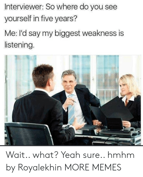 yeah sure: Interviewer: So where do you see  yourself in five years?  Me: I'd say my biggest weakness is  listening. Wait.. what? Yeah sure.. hmhm by Royalekhin MORE MEMES