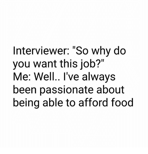 "Food, Memes, and Passionate: Interviewer: ""So why do  you want this job?""  Me: Well., l've alwavs  Me: Well. I've always  been passionate about  being able to afford food"