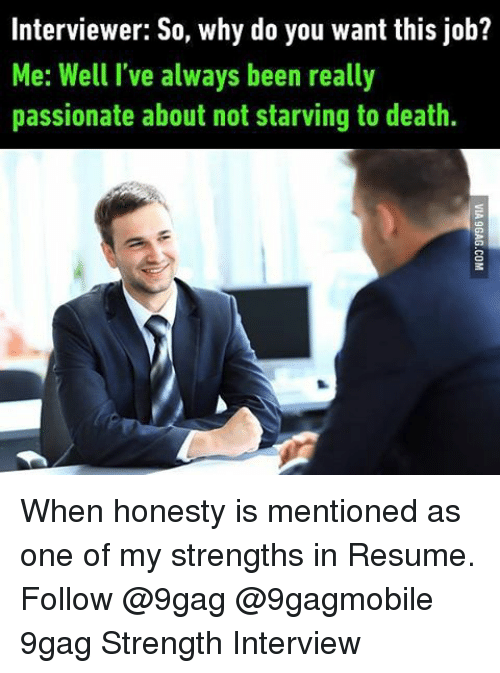 9gag, Memes, and Resume: Interviewer: So, why do you want this job?  Me: Well I've always been really  passionate about not starving to death. When honesty is mentioned as one of my strengths in Resume. Follow @9gag @9gagmobile 9gag Strength Interview