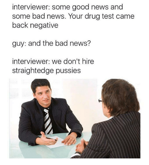 Memes, Drug Test, and Drug: interviewer: some good news and  some bad news. Your drug test came  back negative  guy: and the bad news?  interviewer: we don't hire  straightedge pussies