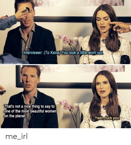 Beautiful Women: Interviewer: (To Keira) You look a little wom out  OCKSEEABE TUMan  That's not a nice thing to say to  one of the most beautiful women  on the planet.  Yeah, fuck youl me_irl