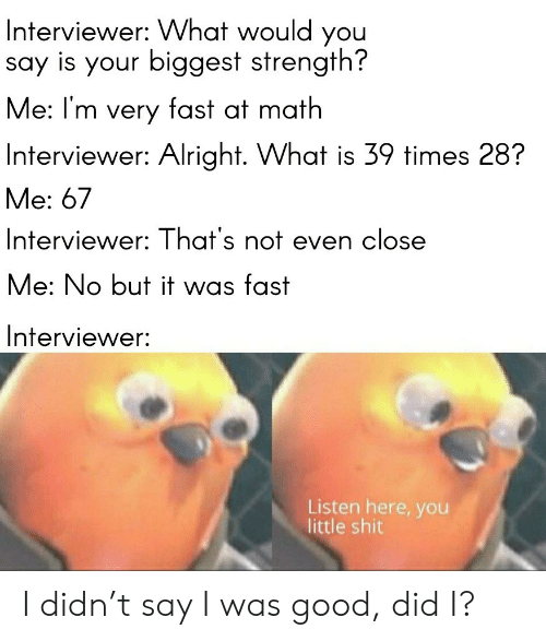 Interviewer: Interviewer: VWhat would you  say is your biggest strength?  Me: I'm very fast at math  Interviewer: Alright. What is 39 times 28?  Me: 67  Interviewer: That's not even close  Me: No but it was fast  Interviewer:  Listen here, you  little shit I didn't say I was good, did I?