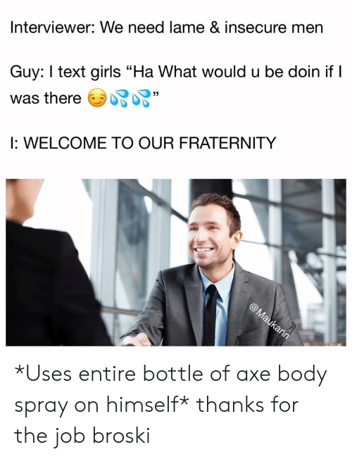 """Fraternity: Interviewer: We need lame & insecure men  Guy: text girls """"Ha What would u be doin if I  was thereソ妃妃""""  I: WELCOME TO OUR FRATERNITY  ク *Uses entire bottle of axe body spray on himself* thanks for the job broski"""