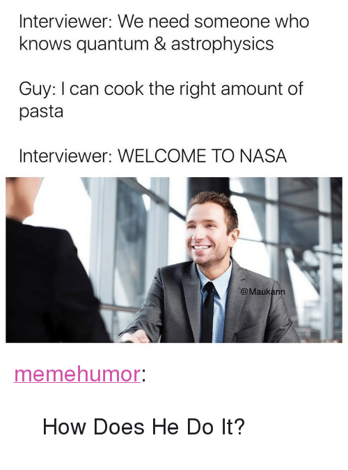 """astrophysics: Interviewer: We need someone who  knows quantum & astrophysics  Guy: I can cook the right amount of  pasta  Interviewer: WELCOME TO NASA  @Maukann <p><a href=""""http://memehumor.net/post/163849176041/how-does-he-do-it"""" class=""""tumblr_blog"""">memehumor</a>:</p>  <blockquote><p>How Does He Do It?</p></blockquote>"""