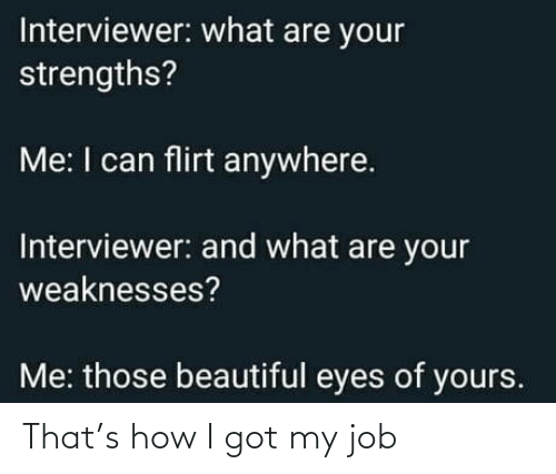 Interviewer: Interviewer: what are your  strengths?  Me: I can flirt anywhere.  Interviewer: and what are your  weaknesses?  Me: those beautiful eyes of yours. That's how I got my job