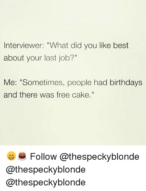 """Memes, Best, and Cake: Interviewer: """"What did you like best  about your last job?'""""  Me: """"Sometimes, people had birthdays  and there was free cake."""" 😁🎂 Follow @thespeckyblonde @thespeckyblonde @thespeckyblonde"""
