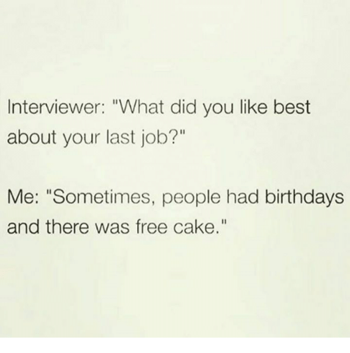 """Dank, Best, and Cake: Interviewer: """"What did you like best  about your last job?""""  Me: """"Sometimes, people had birthdays  and there was free cake."""""""