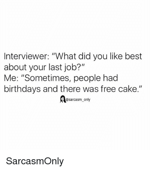 """Funny, Memes, and Best: Interviewer: """"What did you like best  about your last job?""""  Me: """"Sometimes, people had  birthdays and there was free cake.""""  Aesarcasm, only SarcasmOnly"""