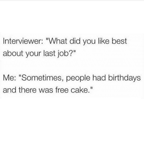 "Birthday, Moms, and Best: Interviewer: ""What did you like best  about your last job?""  Me: ""Sometimes, people had birthdays  and there was free cake."""