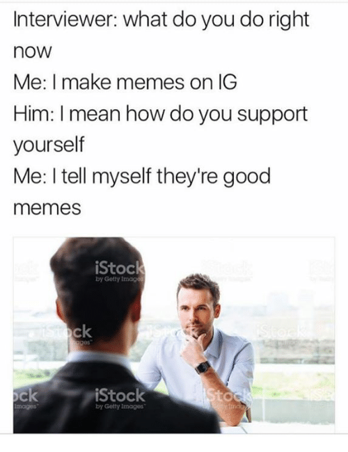Memes, Getty Images, and Good: Interviewer: what do you do right  nOW  Me: I make memes on IG  Him: mean how do you support  yourself  Me: I tell myself they're good  memes  iStock  by Getty Imag  ock  iStock  by Getty Images
