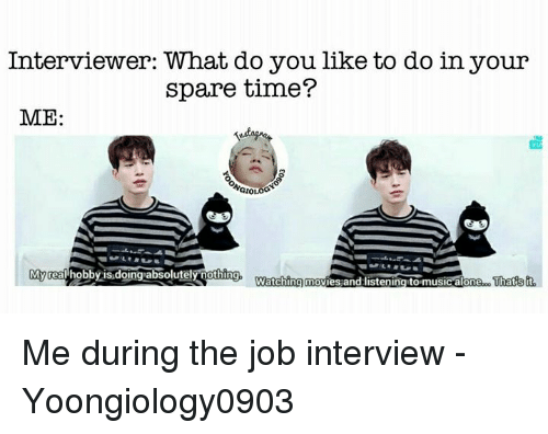 Job Interview, Memes, and Movies: Interviewer: What do you like to do in your  spare time?  ME:  NGIO  Myrea hobby is.doing absolutelyothing, Warching movies and listening to musicalone  That  'isit Me during the job interview   - Yoongiology0903