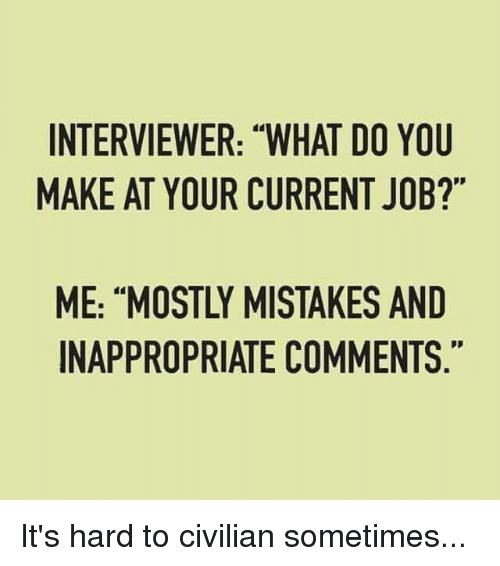 "Memes, Jobs, and Mistakes: INTERVIEWER: ""WHAT DO YOU  MAKE AT YOUR CURRENT JOB?""  ME: ""MOSTLY MISTAKES AND  INAPPROPRIATE COMMENTS It's hard to civilian sometimes..."
