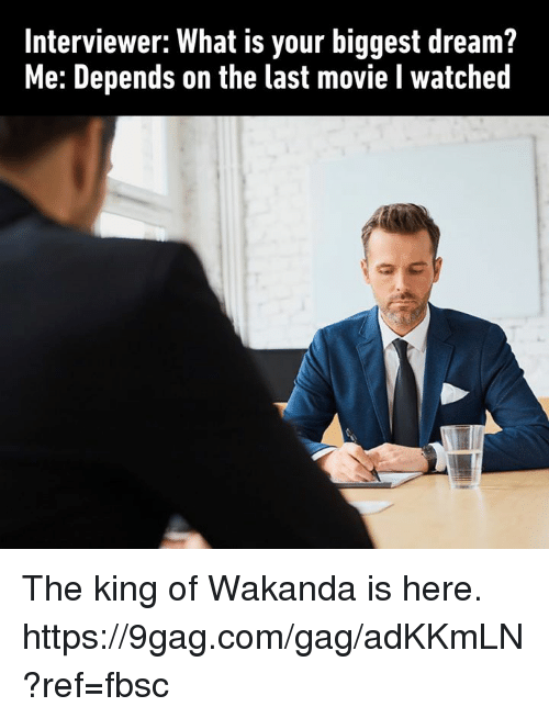 9gag, Dank, and Movie: Interviewer: What is your biggest dream?  Me: Depends on the last movie I watched The king of Wakanda is here.  https://9gag.com/gag/adKKmLN?ref=fbsc